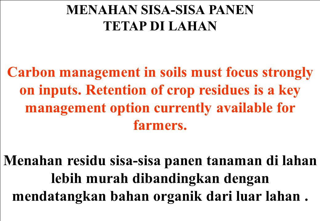 MENAHAN SISA-SISA PANEN TETAP DI LAHAN Carbon management in soils must focus strongly on inputs. Retention of crop residues is a key management option