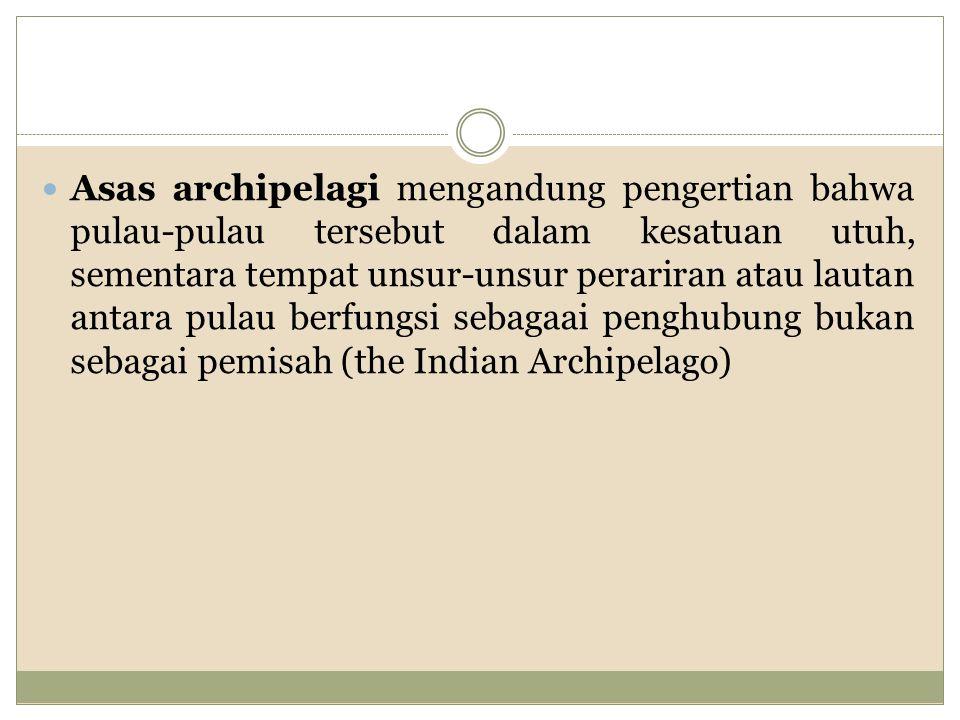Asas archipelagi mengandung pengertian bahwa pulau-pulau tersebut dalam kesatuan utuh, sementara tempat unsur-unsur perariran atau lautan antara pulau berfungsi sebagaai penghubung bukan sebagai pemisah (the Indian Archipelago)