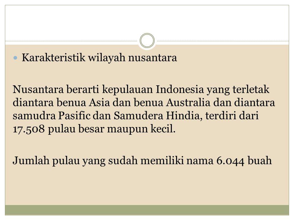Karakteristik wilayah nusantara Nusantara berarti kepulauan Indonesia yang terletak diantara benua Asia dan benua Australia dan diantara samudra Pasific dan Samudera Hindia, terdiri dari 17.508 pulau besar maupun kecil.