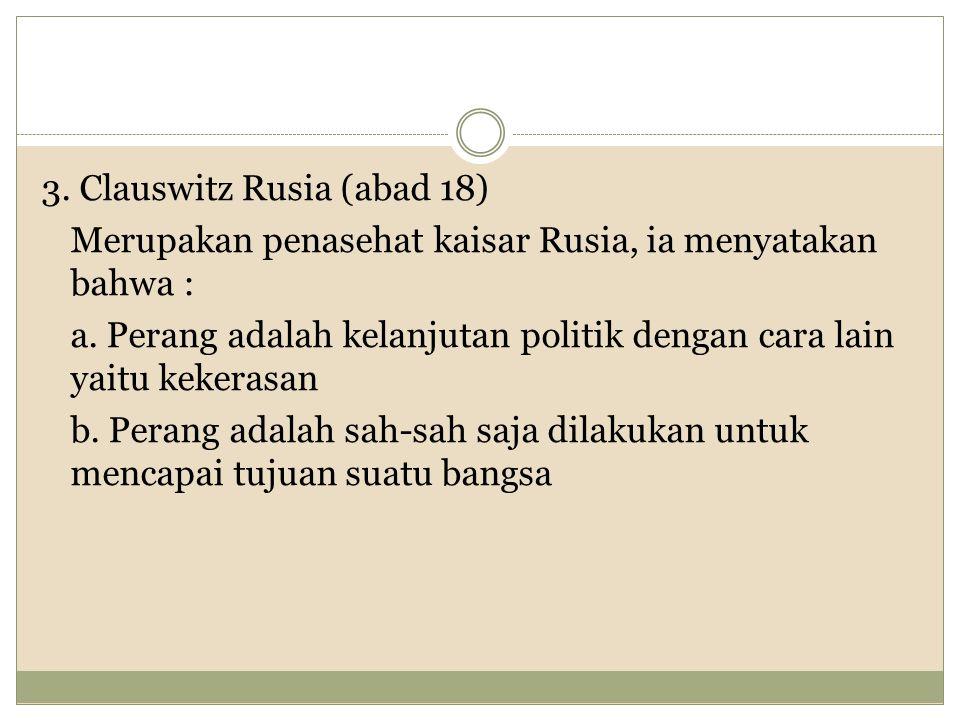 3.Clauswitz Rusia (abad 18) Merupakan penasehat kaisar Rusia, ia menyatakan bahwa : a.