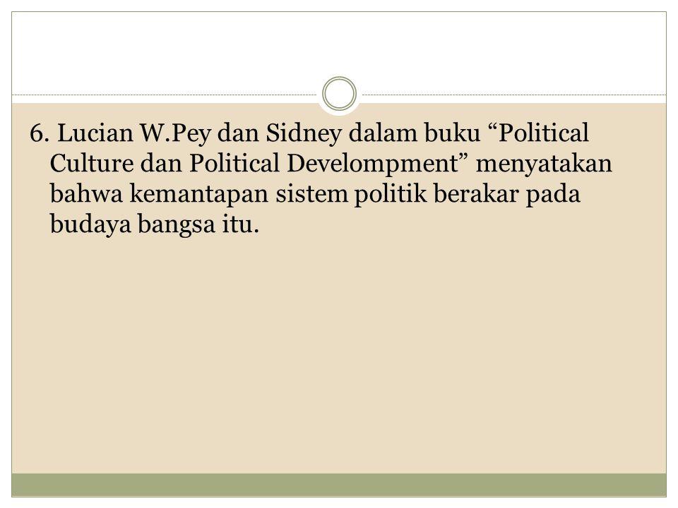 "6. Lucian W.Pey dan Sidney dalam buku ""Political Culture dan Political Develompment"" menyatakan bahwa kemantapan sistem politik berakar pada budaya ba"