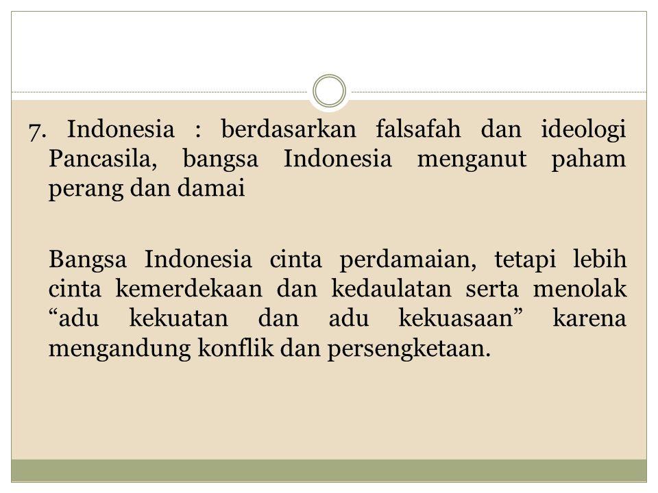 7. Indonesia : berdasarkan falsafah dan ideologi Pancasila, bangsa Indonesia menganut paham perang dan damai Bangsa Indonesia cinta perdamaian, tetapi