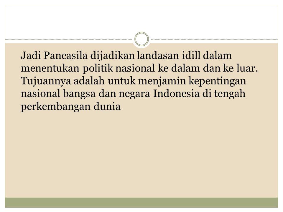Jadi Pancasila dijadikan landasan idill dalam menentukan politik nasional ke dalam dan ke luar.