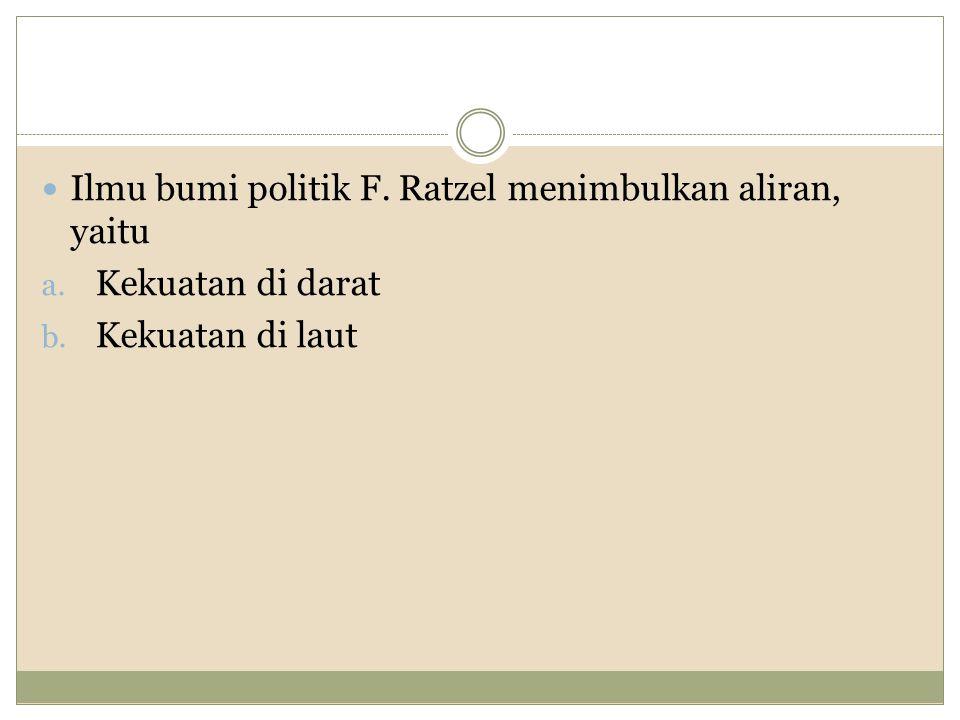 Ilmu bumi politik F. Ratzel menimbulkan aliran, yaitu a. Kekuatan di darat b. Kekuatan di laut