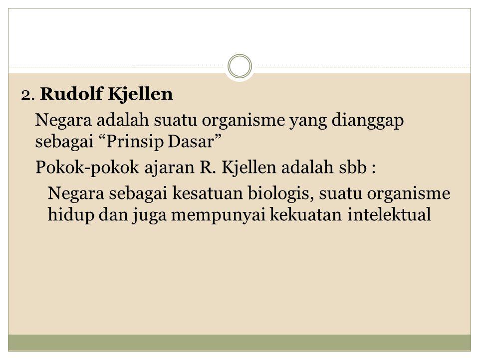 "2. Rudolf Kjellen Negara adalah suatu organisme yang dianggap sebagai ""Prinsip Dasar"" Pokok-pokok ajaran R. Kjellen adalah sbb : Negara sebagai kesatu"