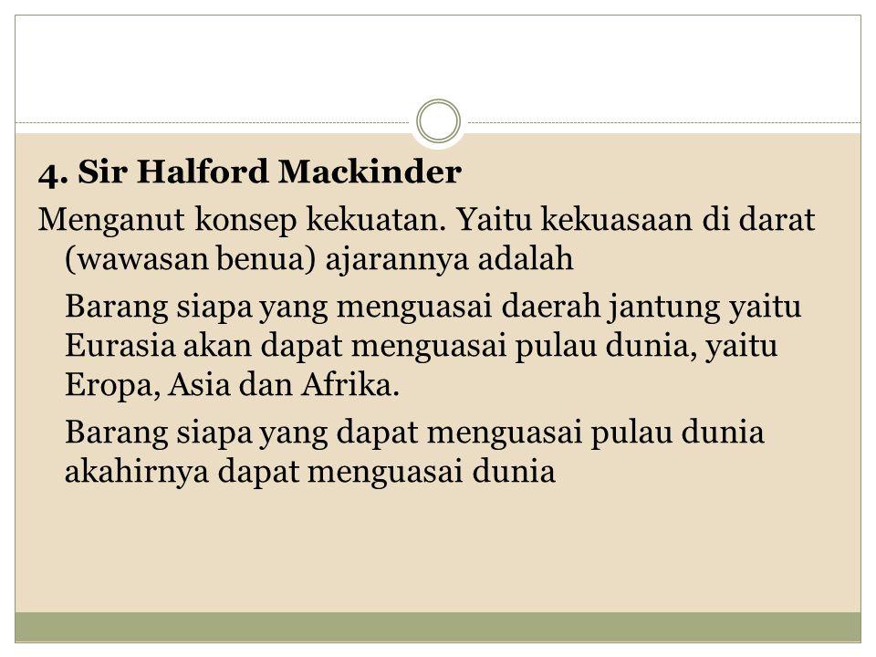 4.Sir Halford Mackinder Menganut konsep kekuatan.