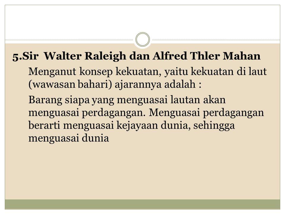 5.Sir Walter Raleigh dan Alfred Thler Mahan Menganut konsep kekuatan, yaitu kekuatan di laut (wawasan bahari) ajarannya adalah : Barang siapa yang menguasai lautan akan menguasai perdagangan.
