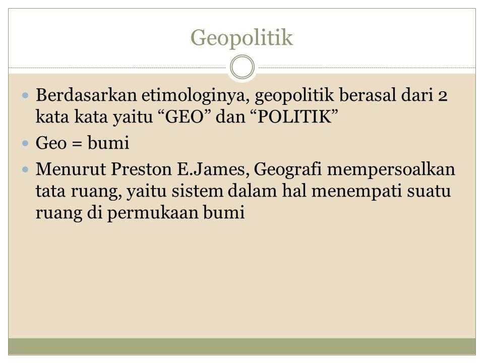 Geopolitik Berdasarkan etimologinya, geopolitik berasal dari 2 kata kata yaitu GEO dan POLITIK Geo = bumi Menurut Preston E.James, Geografi mempersoalkan tata ruang, yaitu sistem dalam hal menempati suatu ruang di permukaan bumi