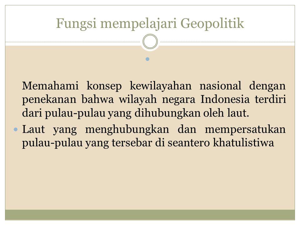 Fungsi mempelajari Geopolitik Memahami konsep kewilayahan nasional dengan penekanan bahwa wilayah negara Indonesia terdiri dari pulau-pulau yang dihubungkan oleh laut.