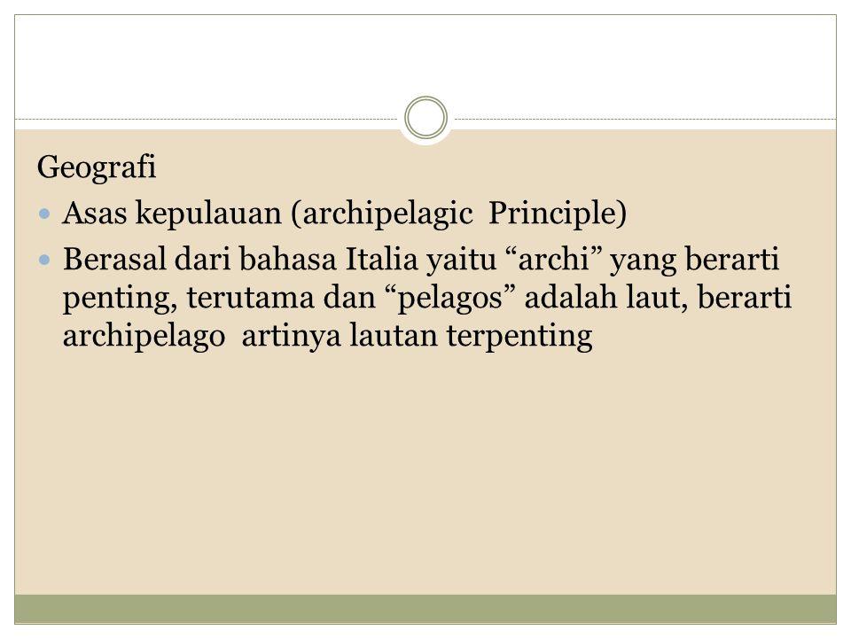 Geografi Asas kepulauan (archipelagic Principle) Berasal dari bahasa Italia yaitu archi yang berarti penting, terutama dan pelagos adalah laut, berarti archipelago artinya lautan terpenting
