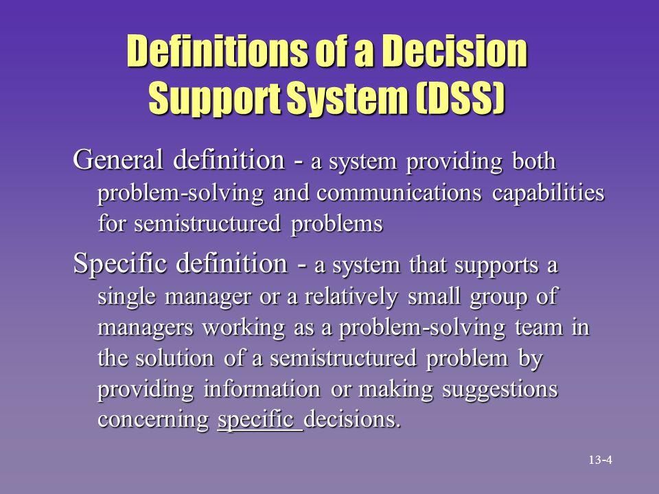 The DSS Concept n Gorry and Scott Morton memakai istilah 'DSS' pada 1971, 10 tahun setelah MIS dipopulerkan n Dasarnya adalah struktur masalah –Masalah terstruktur adalah yang dapat ditangani dengan algorithms and decision rules –Masalah tidak terstruktur sama sekali tidak memiliki struktur 3 tahap Simon –Semistructured mengandung terstruktur dan tidak terstruktur 13-5
