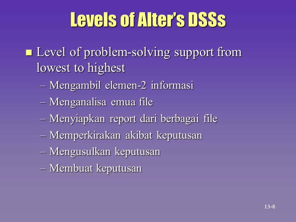 Levels of Alter's DSSs n Level of problem-solving support from lowest to highest –Mengambil elemen-2 informasi –Menganalisa emua file –Menyiapkan report dari berbagai file –Memperkirakan akibat keputusan –Mengusulkan keputusan –Membuat keputusan 13-8