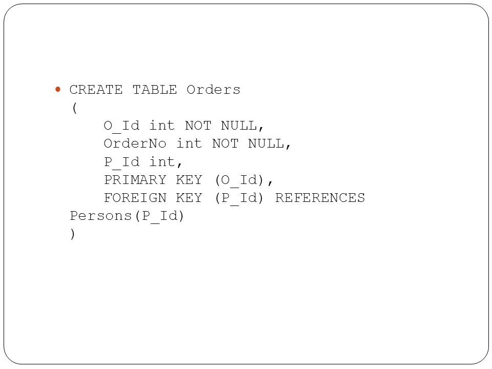 CREATE TABLE Orders ( O_Id int NOT NULL, OrderNo int NOT NULL, P_Id int, PRIMARY KEY (O_Id), FOREIGN KEY (P_Id) REFERENCES Persons(P_Id) )