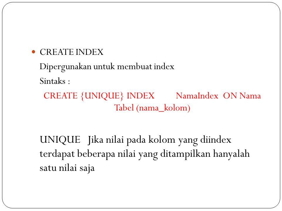 CREATE INDEX Dipergunakan untuk membuat index Sintaks : CREATE {UNIQUE} INDEXNamaIndex ON Nama Tabel (nama_kolom) UNIQUEJika nilai pada kolom yang diindex terdapat beberapa nilai yang ditampilkan hanyalah satu nilai saja