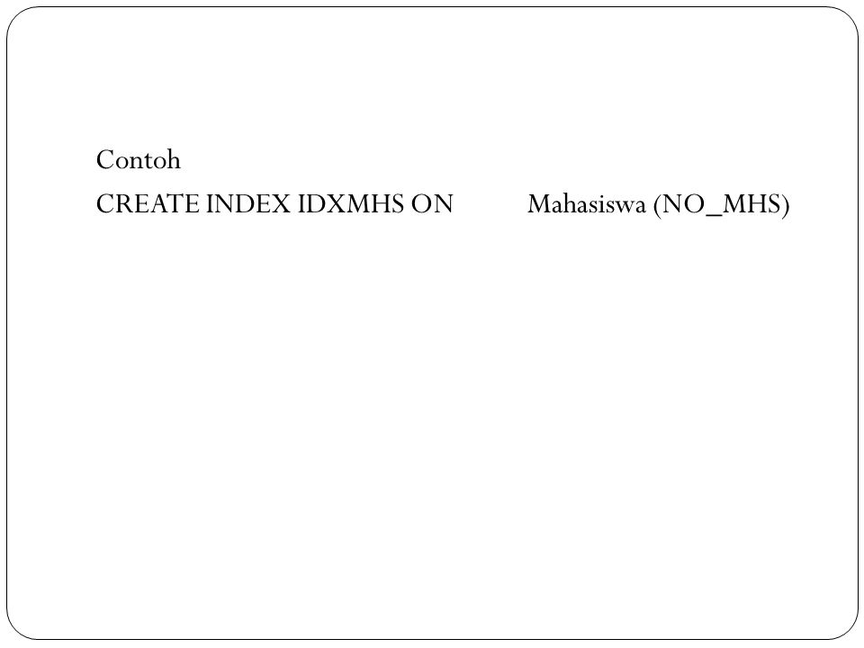 Contoh CREATE INDEX IDXMHS ONMahasiswa (NO_MHS)