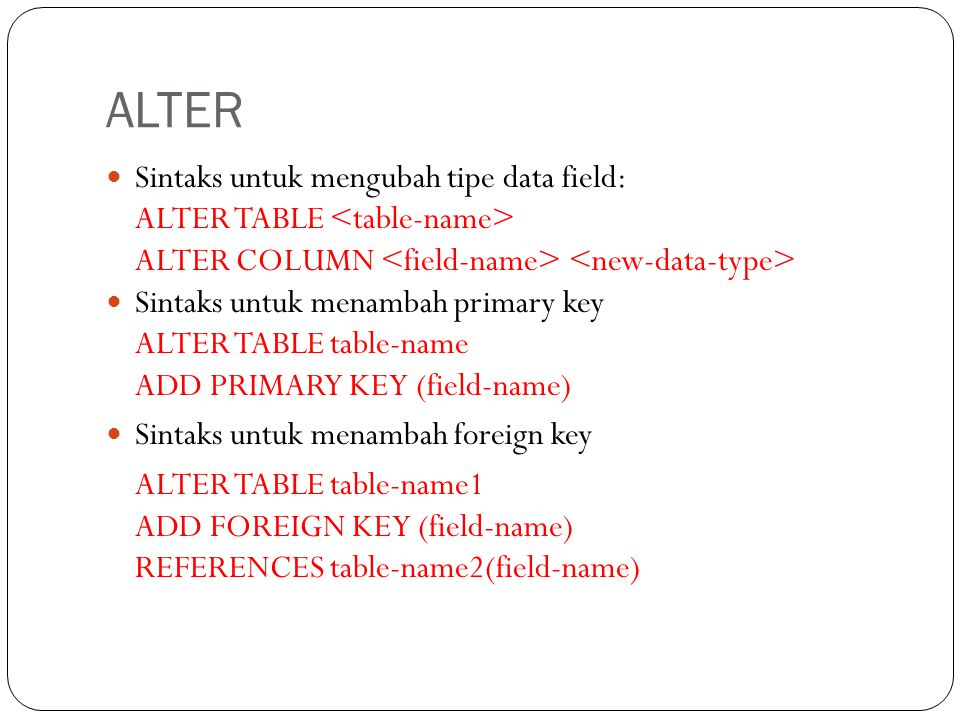 ALTER Sintaks untuk mengubah tipe data field: ALTER TABLE ALTER COLUMN Sintaks untuk menambah primary key ALTER TABLE table-name ADD PRIMARY KEY (fiel