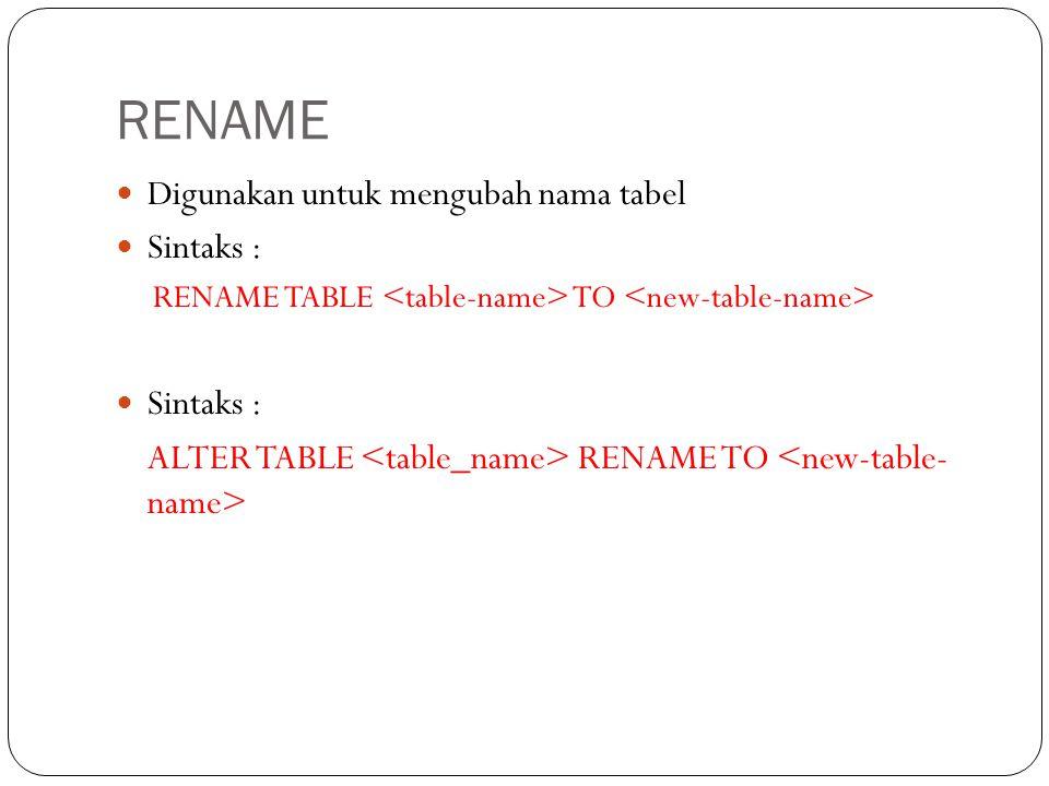 RENAME Digunakan untuk mengubah nama tabel Sintaks : RENAME TABLE TO Sintaks : ALTER TABLE RENAME TO
