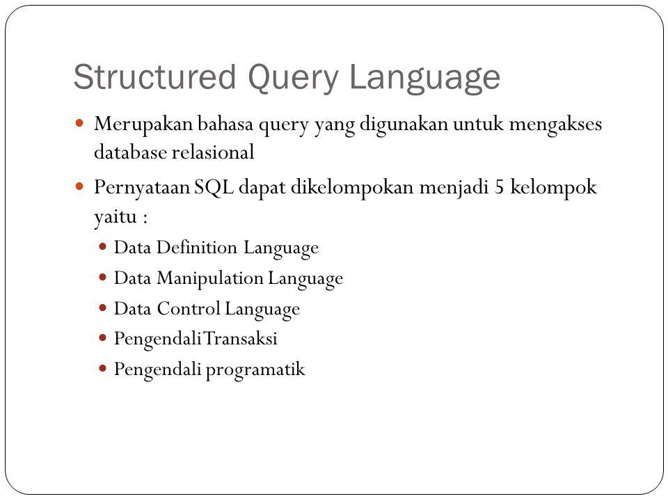Structured Query Language Merupakan bahasa query yang digunakan untuk mengakses database relasional Pernyataan SQL dapat dikelompokan menjadi 5 kelompok yaitu : Data Definition Language Data Manipulation Language Data Control Language Pengendali Transaksi Pengendali programatik