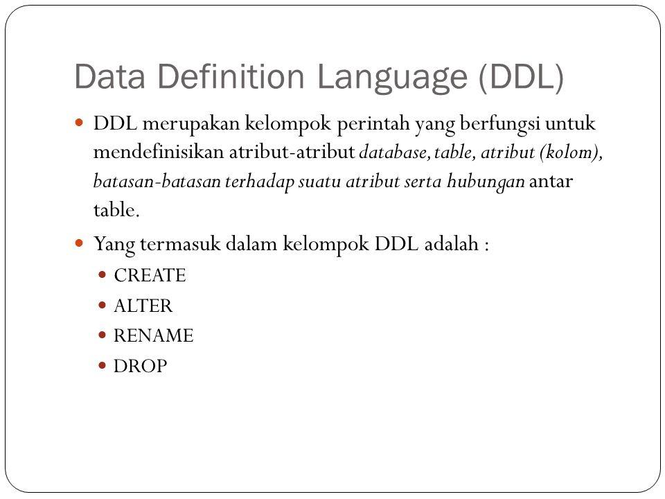 Data Definition Language (DDL) DDL merupakan kelompok perintah yang berfungsi untuk mendefinisikan atribut-atribut database, table, atribut (kolom), batasan-batasan terhadap suatu atribut serta hubungan antar table.