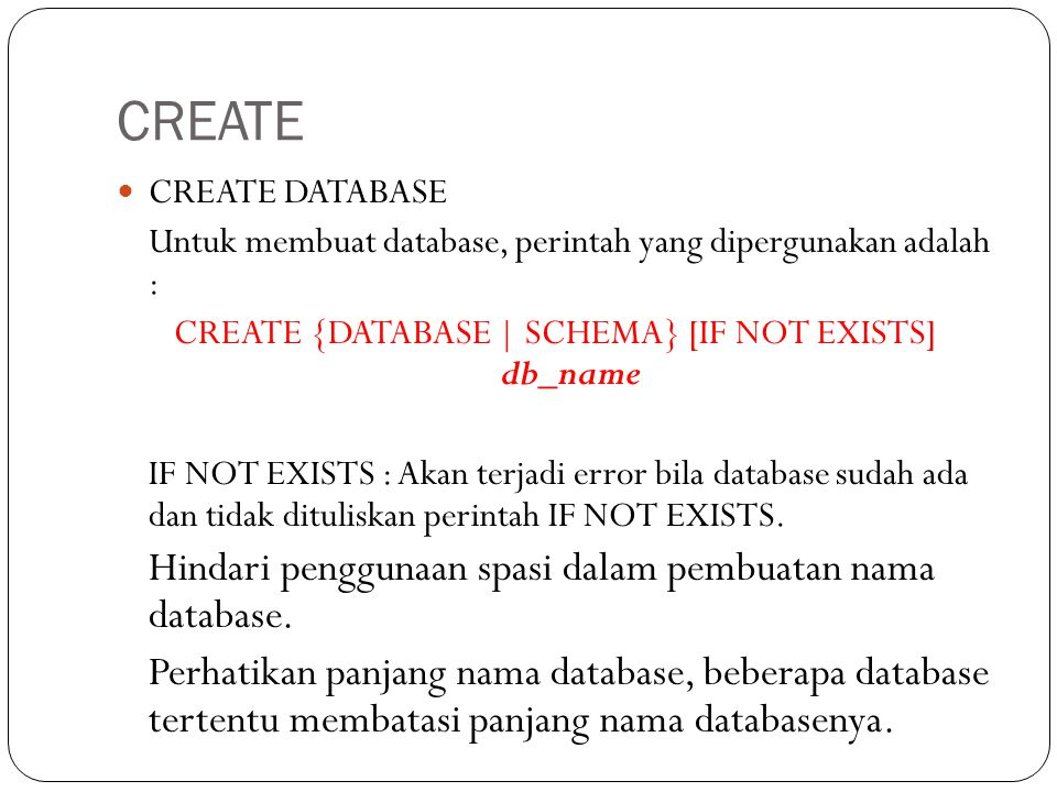 CREATE CREATE DATABASE Untuk membuat database, perintah yang dipergunakan adalah : CREATE {DATABASE | SCHEMA} [IF NOT EXISTS] db_name IF NOT EXISTS :