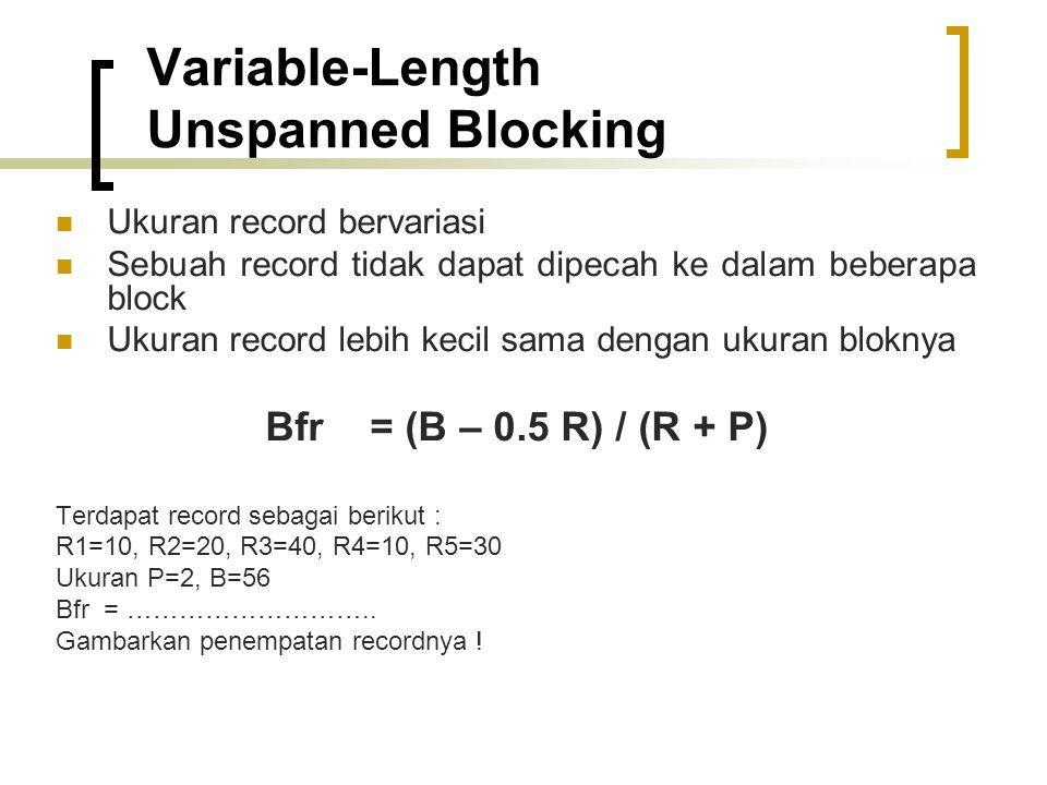 Variable-Length Unspanned Blocking Ukuran record bervariasi Sebuah record tidak dapat dipecah ke dalam beberapa block Ukuran record lebih kecil sama dengan ukuran bloknya Bfr = (B – 0.5 R) / (R + P) Terdapat record sebagai berikut : R1=10, R2=20, R3=40, R4=10, R5=30 Ukuran P=2, B=56 Bfr = ………………………..