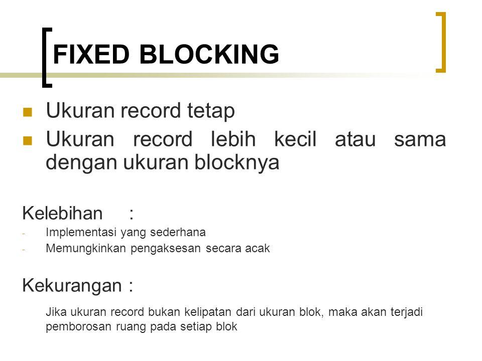 FIXED BLOCKING Ukuran record tetap Ukuran record lebih kecil atau sama dengan ukuran blocknya Kelebihan : - Implementasi yang sederhana - Memungkinkan pengaksesan secara acak Kekurangan : Jika ukuran record bukan kelipatan dari ukuran blok, maka akan terjadi pemborosan ruang pada setiap blok