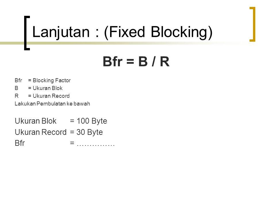 Lanjutan : (Fixed Blocking) Bfr = B / R Bfr = Blocking Factor B= Ukuran Blok R= Ukuran Record Lakukan Pembulatan ke bawah Ukuran Blok = 100 Byte Ukuran Record = 30 Byte Bfr = ……………