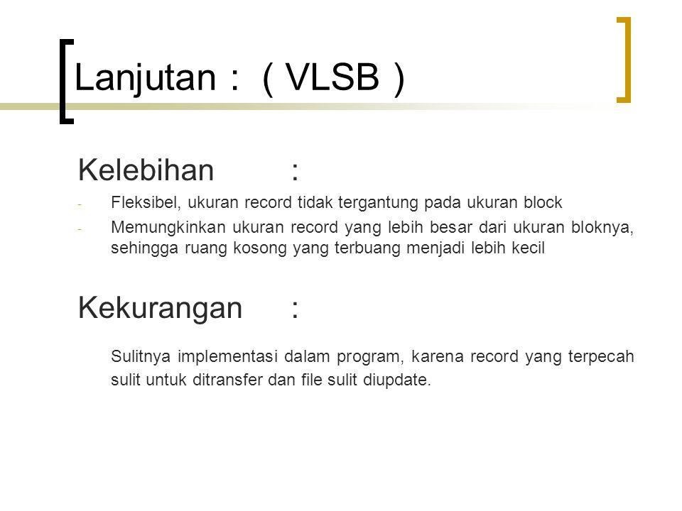 Lanjutan : ( VLSB ) Kelebihan : - Fleksibel, ukuran record tidak tergantung pada ukuran block - Memungkinkan ukuran record yang lebih besar dari ukuran bloknya, sehingga ruang kosong yang terbuang menjadi lebih kecil Kekurangan : Sulitnya implementasi dalam program, karena record yang terpecah sulit untuk ditransfer dan file sulit diupdate.
