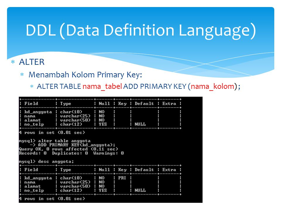  ALTER  Menambah Kolom Primary Key:  ALTER TABLE nama_tabel ADD PRIMARY KEY (nama_kolom) ; DDL (Data Definition Language)