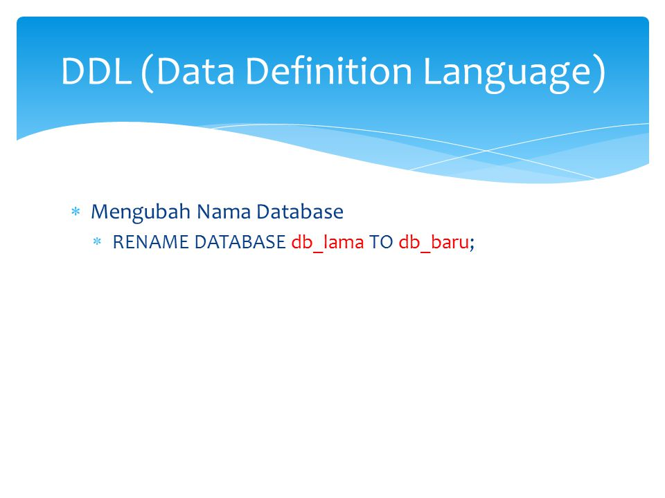  Mengubah Nama Database  RENAME DATABASE db_lama TO db_baru; DDL (Data Definition Language)