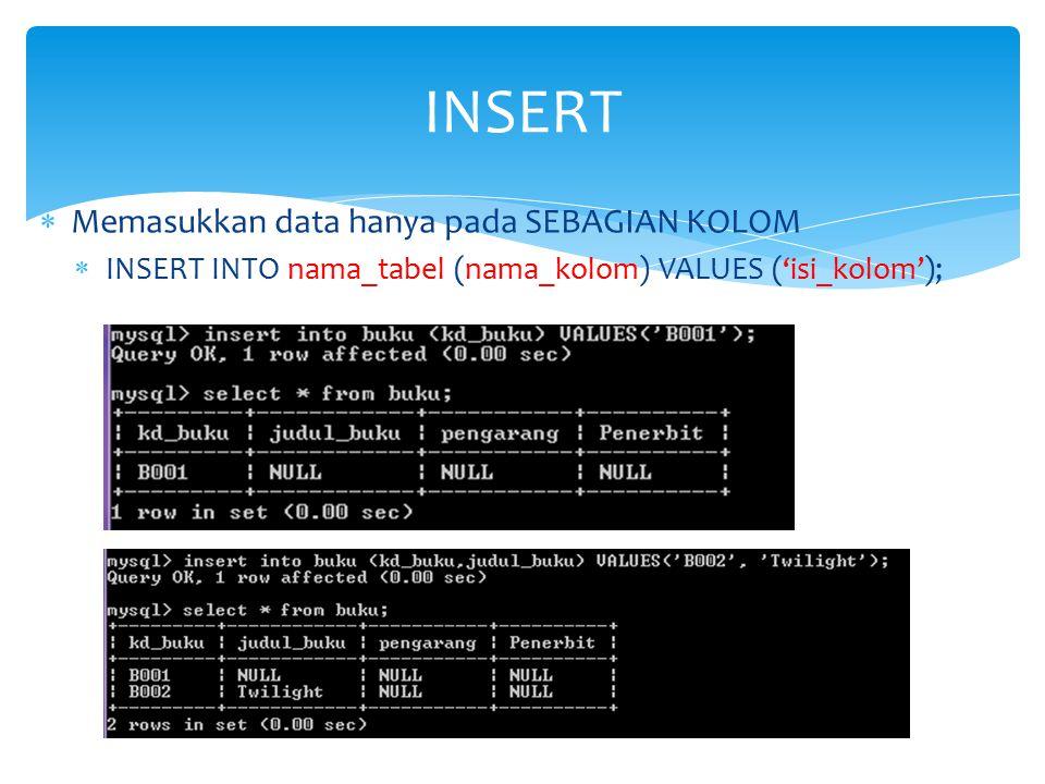  Memasukkan data hanya pada SEBAGIAN KOLOM  INSERT INTO nama_tabel (nama_kolom) VALUES ('isi_kolom'); INSERT