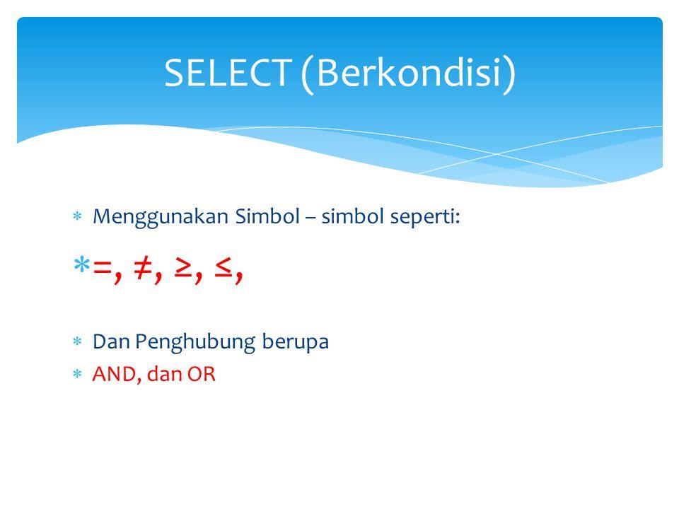  Menggunakan Simbol – simbol seperti:  =, ≠, ≥, ≤,  Dan Penghubung berupa  AND, dan OR SELECT (Berkondisi)