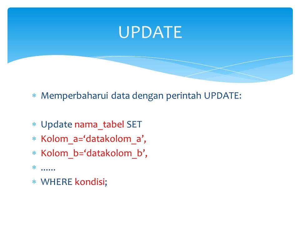  Memperbaharui data dengan perintah UPDATE:  Update nama_tabel SET  Kolom_a='datakolom_a',  Kolom_b='datakolom_b', ......