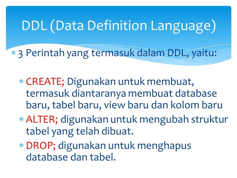  3 Perintah yang termasuk dalam DDL, yaitu:  CREATE; Digunakan untuk membuat, termasuk diantaranya membuat database baru, tabel baru, view baru dan kolom baru  ALTER; digunakan untuk mengubah struktur tabel yang telah dibuat.