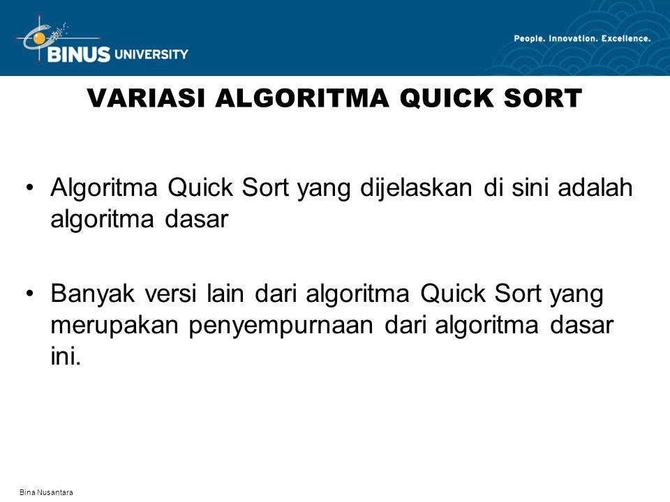 Bina Nusantara VARIASI ALGORITMA QUICK SORT Algoritma Quick Sort yang dijelaskan di sini adalah algoritma dasar Banyak versi lain dari algoritma Quick Sort yang merupakan penyempurnaan dari algoritma dasar ini.