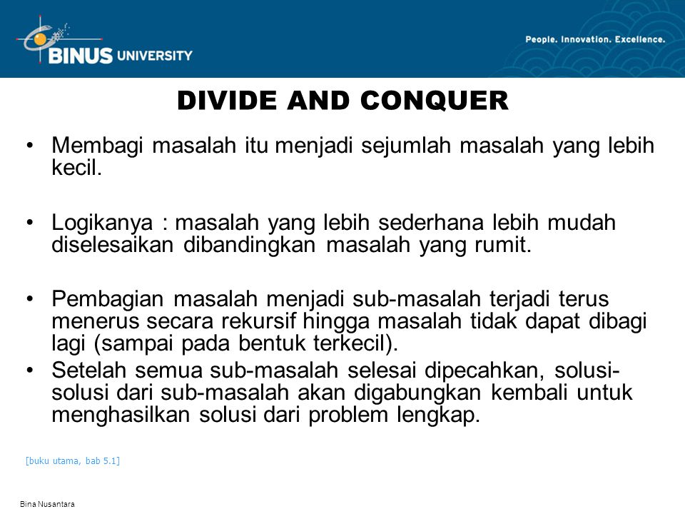 Bina Nusantara DIVIDE AND CONQUER Membagi masalah itu menjadi sejumlah masalah yang lebih kecil.