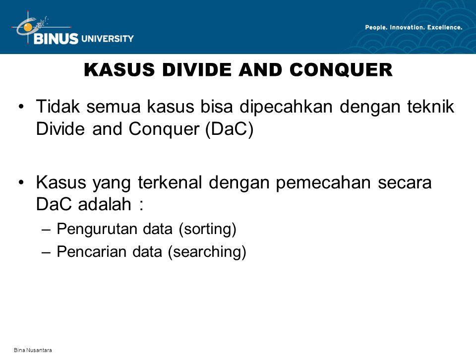 Bina Nusantara KASUS DIVIDE AND CONQUER Tidak semua kasus bisa dipecahkan dengan teknik Divide and Conquer (DaC) Kasus yang terkenal dengan pemecahan secara DaC adalah : –Pengurutan data (sorting) –Pencarian data (searching)