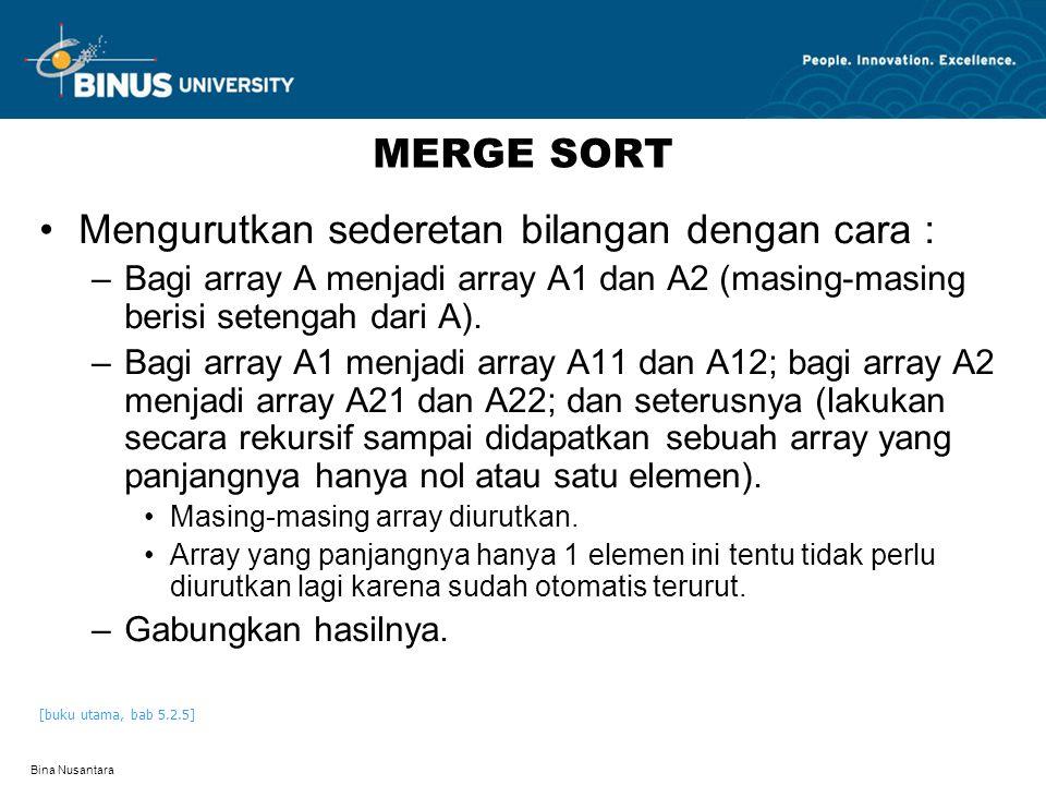 Bina Nusantara PSEUDOCODE MERGE SORT 1 module MergeSort(M) 2 if length(M)<=1 then 3 result=M 4 else 5 iMiddle=length(M) div 2 6 for i=1 to iMiddle do 7 add M[i] to LeftTemp 8 end for 9 for i=(iMiddle+1) to length(M) do 10 add M[i] to RightTemp 11 end for 12 LeftResult=MergeSort(LeftTemp) 13 RightResult=MergeSort(RightTemp) 14 result=Merge2(LeftResult,RightResult) 15 end if 16 end module 1 module Merge2(L,R) 2 Lcnt=1 3 Rcnt=1 4 HasilTemp 5 while (Lcnt<=length(L)) or (Rcnt<=length(R)) do 6 if (Lcnt<=length(L)) and (Rcnt<=length(R)) then 7 if L[Lcnt]<R[Rcont] then 8 add L[Lcnt] to HasilTemp 9 Lcnt=Lcnt+1 10 else 11 add R[Rcnt] to HasilTemp 12 Rcnt=Rcnt+1 13 end if 14 else if Rcnt>length(R) then 15 add L[Lcnt] to HasilTemp 16 Lcnt=Lcnt+1 17 else if Lcnt>length(L) then 18 add R[Rcnt] to HasilTemp 19 Rcnt=Rcnt+1 20 end if 21 end while 22 result=HasilTemp 23 end module [buku utama, pseudocode 5.4]