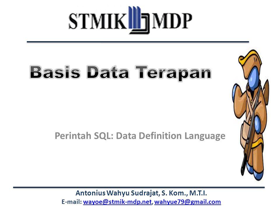Antonius Wahyu Sudrajat, S. Kom., M.T.I. E-mail: wayoe@stmik-mdp.net, wahyue79@gmail.comwayoe@stmik-mdp.netwahyue79@gmail.com Perintah SQL: Data Defin