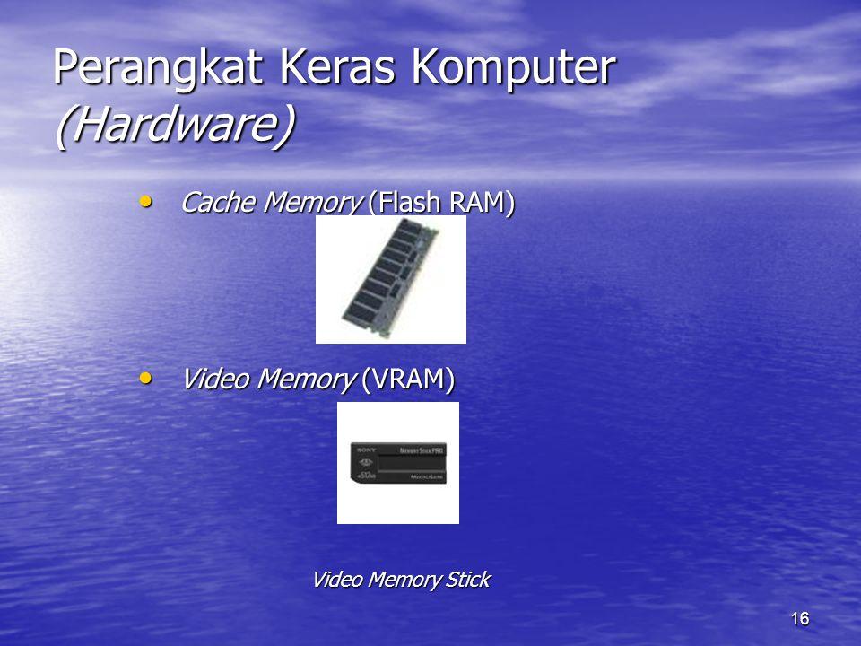 16 Perangkat Keras Komputer (Hardware) Cache Memory (Flash RAM) Cache Memory (Flash RAM) Video Memory (VRAM) Video Memory (VRAM) Video Memory Stick