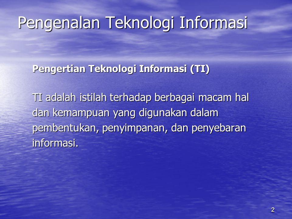 2 Pengenalan Teknologi Informasi Pengertian Teknologi Informasi (TI) TI adalah istilah terhadap berbagai macam hal dan kemampuan yang digunakan dalam