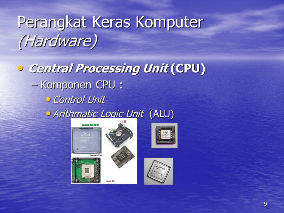9 Perangkat Keras Komputer (Hardware) Central Processing Unit (CPU) Central Processing Unit (CPU) –Komponen CPU : Control Unit Control Unit Arithmatic