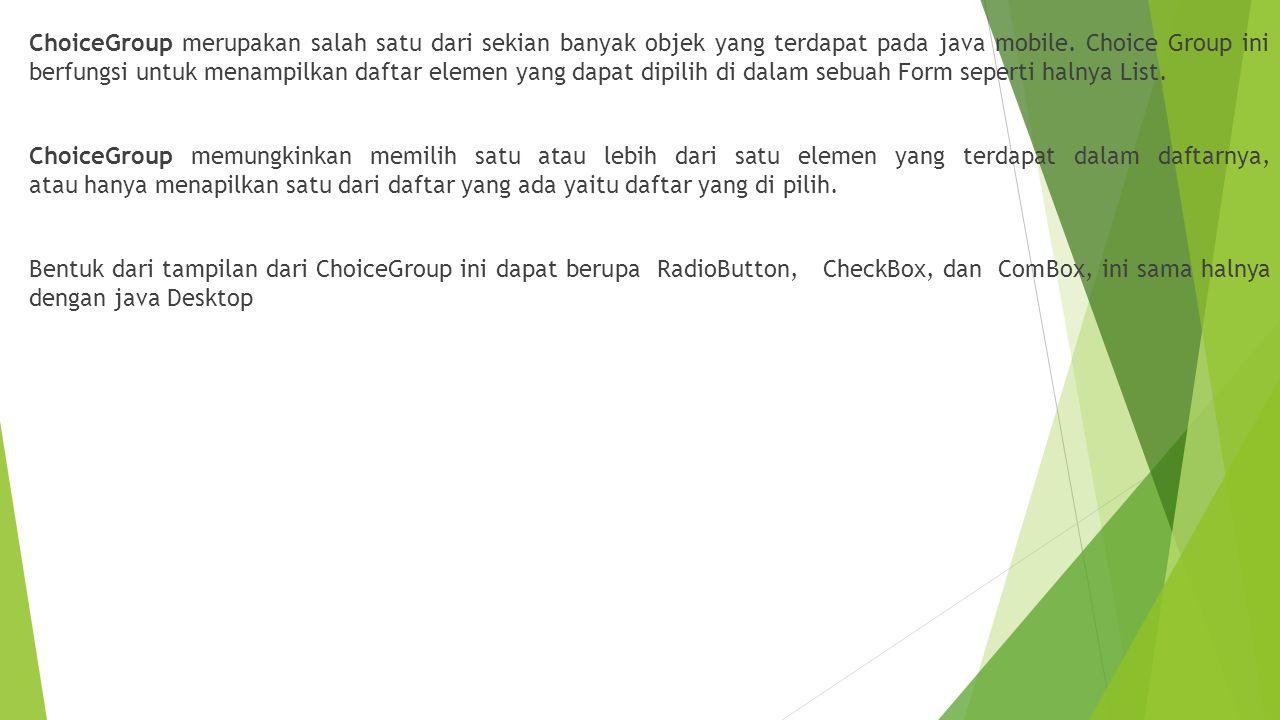 Untuk memasukan sebuah daftar pilihan ke dalam ChoiceGroup dapat menggunakan format sebagai berikut Objek_choicegroup.append( nama daftar ,null); Sekarang kita coba membuat sebuah project membandingkan tiga buah tipe dari ChoiceGroup, untuk itu ikuti langkah-langkah berikut :