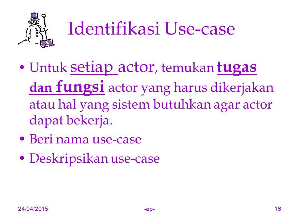 24/04/2015-ap-16 Identifikasi Use-case Untuk setiap actor, temukan tugas dan fungsi actor yang harus dikerjakan atau hal yang sistem butuhkan agar actor dapat bekerja.