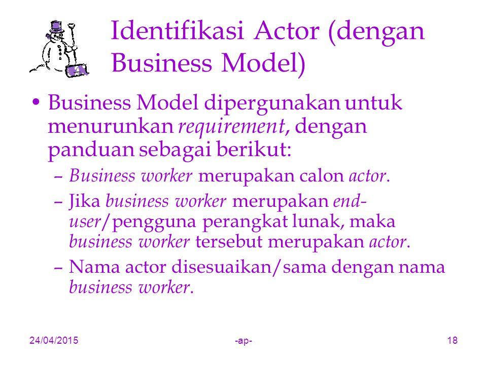 24/04/2015-ap-18 Identifikasi Actor (dengan Business Model) Business Model dipergunakan untuk menurunkan requirement, dengan panduan sebagai berikut: – Business worker merupakan calon actor.