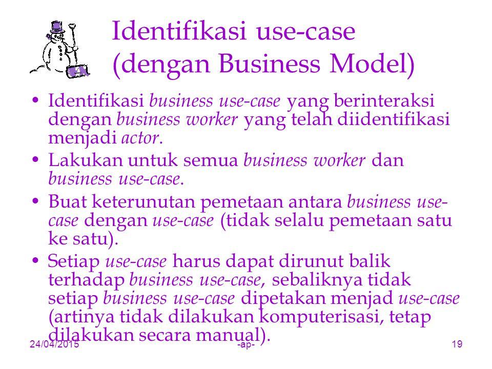 24/04/2015-ap-19 Identifikasi use-case (dengan Business Model) Identifikasi business use-case yang berinteraksi dengan business worker yang telah diidentifikasi menjadi actor.