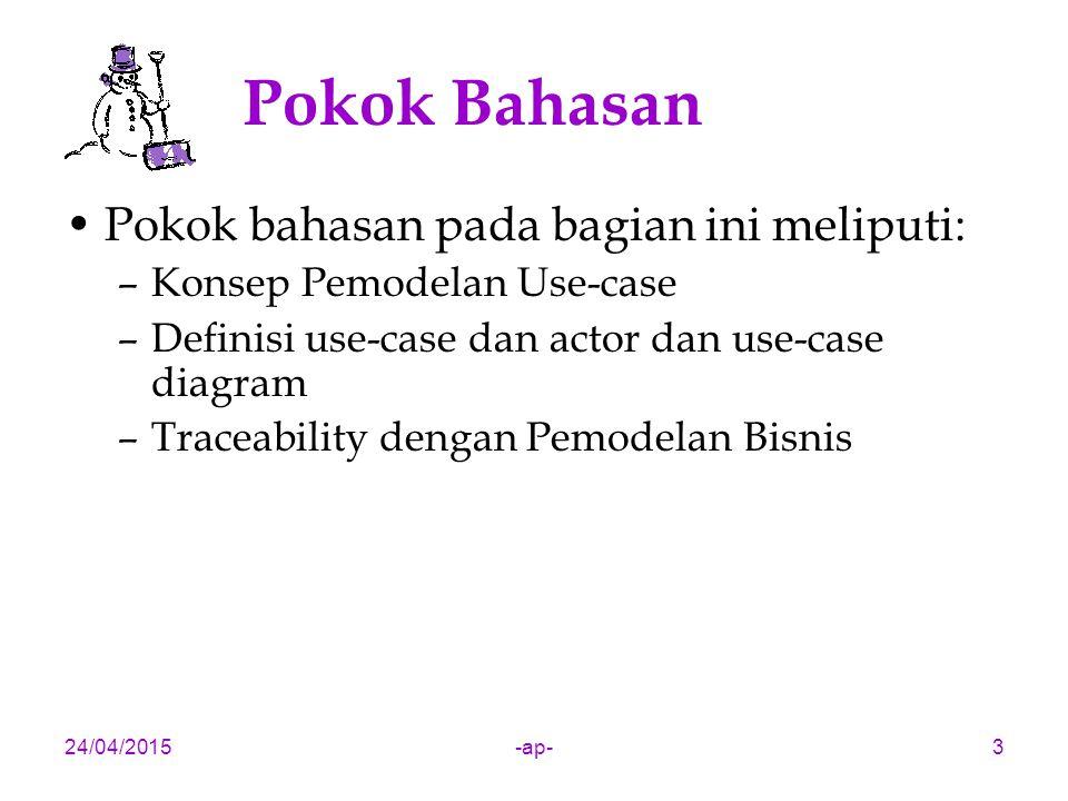 24/04/2015-ap-3 Pokok Bahasan Pokok bahasan pada bagian ini meliputi: –Konsep Pemodelan Use-case –Definisi use-case dan actor dan use-case diagram –Traceability dengan Pemodelan Bisnis
