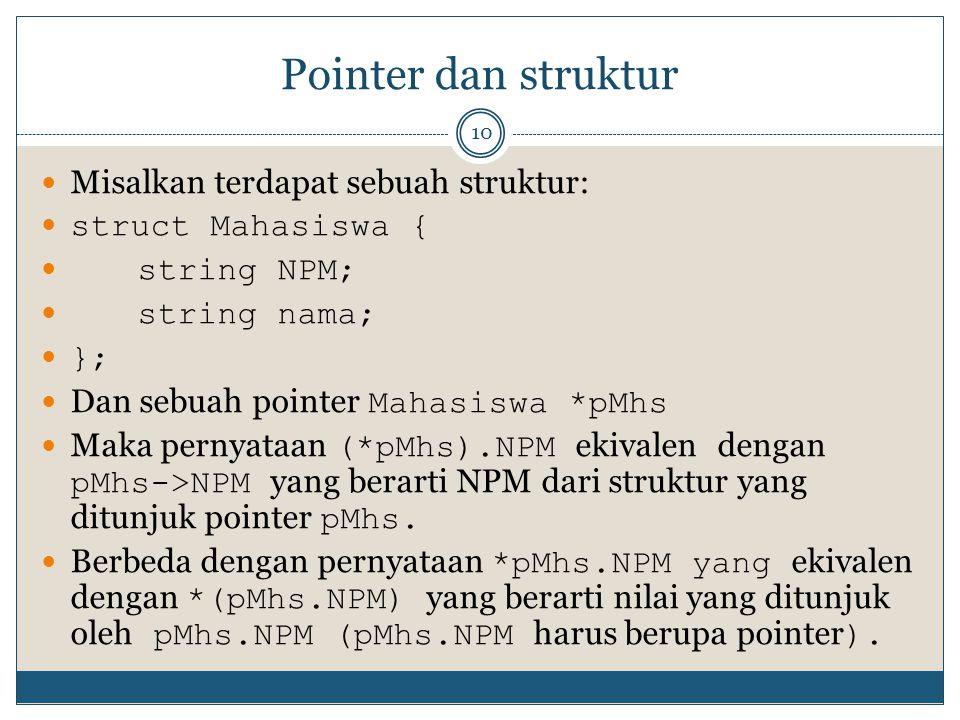 Pointer dan struktur 10 Misalkan terdapat sebuah struktur: struct Mahasiswa { string NPM; string nama; }; Dan sebuah pointer Mahasiswa *pMhs Maka pernyataan (*pMhs).NPM ekivalen dengan pMhs->NPM yang berarti NPM dari struktur yang ditunjuk pointer pMhs.