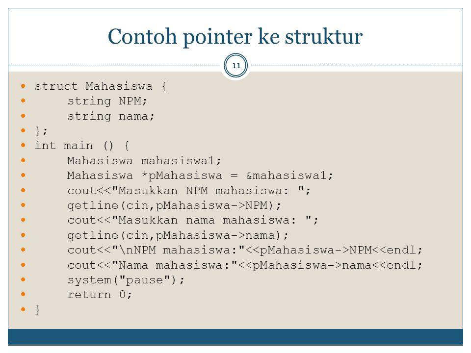 Contoh pointer ke struktur 11 struct Mahasiswa { string NPM; string nama; }; int main () { Mahasiswa mahasiswa1; Mahasiswa *pMahasiswa = &mahasiswa1; cout<< Masukkan NPM mahasiswa: ; getline(cin,pMahasiswa->NPM); cout<< Masukkan nama mahasiswa: ; getline(cin,pMahasiswa->nama); cout NPM<<endl; cout nama<<endl; system( pause ); return 0; }