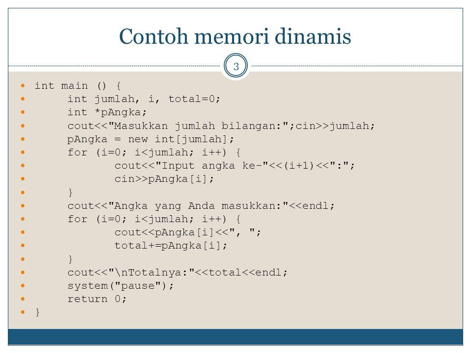 Contoh memori dinamis 3 int main () { int jumlah, i, total=0; int *pAngka; cout >jumlah; pAngka = new int[jumlah]; for (i=0; i<jumlah; i++) { cout<< Input angka ke- <<(i+1)<< : ; cin>>pAngka[i]; } cout<< Angka yang Anda masukkan: <<endl; for (i=0; i<jumlah; i++) { cout<<pAngka[i]<< , ; total+=pAngka[i]; } cout<< \nTotalnya: <<total<<endl; system( pause ); return 0; }